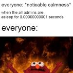 elmo maligno | when the admins are online everyone: *noticable calmness* when the all admins are asleep for 0.00000000001 seconds everyone: | image tagged in elmo maligno | made w/ Imgflip meme maker