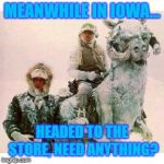 Baby It's Cold Outside! | MEANWHILE IN IOWA... HEADED TO THE STORE, NEED ANYTHING? | image tagged in life on hoth,iowa,cold weather,arctic,winter,winter is coming | made w/ Imgflip meme maker