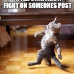 Cool Cat Stroll Meme | ME WALKING AWAY AFTER STARTING A FIGHT ON SOMEONES POST | image tagged in memes,cool cat stroll | made w/ Imgflip meme maker