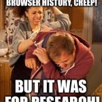 battered husband | I'VE SEEN YOUR BROWSER HISTORY, CREEP! BUT IT WAS FOR RESEARCH! | image tagged in battered husband | made w/ Imgflip meme maker