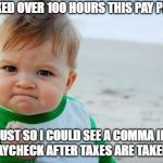 Fist pump baby | WORKED OVER 100 HOURS THIS PAY PERIOD JUST SO I COULD SEE A COMMA IN MY PAYCHECK AFTER TAXES ARE TAKEN OUT. | image tagged in fist pump baby | made w/ Imgflip meme maker