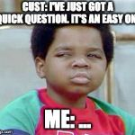 Whatchu Talkin' Bout, Willis? | CUST: I'VE JUST GOT A QUICK QUESTION. IT'S AN EASY ONE ME: ... | image tagged in whatchu talkin' bout willis | made w/ Imgflip meme maker