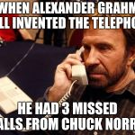 It's Rude to Not Reply (Chuck norris week jan 24-31) lenarwhal event | WHEN ALEXANDER GRAHM BELL INVENTED THE TELEPHONE HE HAD 3 MISSED CALLS FROM CHUCK NORRIS | image tagged in memes,chuck norris phone,chuck norris,funny,chuck norris week | made w/ Imgflip meme maker