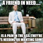 Forrest Gump | A FRIEND IN NEED..... IS A PAIN IN THE ASS. THEY'RE ALWAYS NEEDING OR WANTING SOMETHING. | image tagged in forrest gump | made w/ Imgflip meme maker