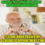 Calm the blood pressure Harold | I'M AT THE DOCTOR'S OFFICE    BECAUSE HE'S CONCERNED ABOUT             MY HIGH BLOOD PRESSURE THIS IS NOT HELPING  MY BLOOD PRESSURE IT'S ON | image tagged in horrible pun harold,memes,hide the pain harold,doctor | made w/ Imgflip meme maker