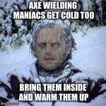 If you're cold... | AXE WIELDING MANIACS GET COLD TOO BRING THEM INSIDE AND WARM THEM UP | image tagged in winter,polar vortex,snow,cold,warm them up,memes | made w/ Imgflip meme maker