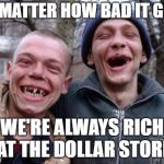 Ugly Twins Meme | NO MATTER HOW BAD IT GETS WE'RE ALWAYS RICH AT THE DOLLAR STORE | image tagged in memes,ugly twins,random,dollar store,rich,bad | made w/ Imgflip meme maker