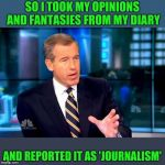 Is this what they all do? | SO I TOOK MY OPINIONS AND FANTASIES FROM MY DIARY AND REPORTED IT AS 'JOURNALISM' | image tagged in memes,brian williams was there 2 | made w/ Imgflip meme maker