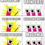 Who are we | WHO ARE WE? PRINTERS! WHAT DO WE PRINT? BLACK AND WHITE! WHAT DO WE NEED? MaGeNtA | image tagged in who are we | made w/ Imgflip meme maker