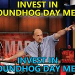 Groundhog Day is February 2nd... | INVEST IN GROUNDHOG DAY MEMES INVEST IN GROUNDHOG DAY MEMES | image tagged in memes,mad money jim cramer,groundhog day | made w/ Imgflip meme maker