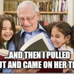 Storytelling Grandpa Meme | ...AND THEN I PULLED OUT AND CAME ON HER TITS | image tagged in memes,storytelling grandpa | made w/ Imgflip meme maker