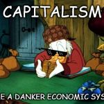 Scrooge McDuck 2 Meme | CAPITALISM NAME A DANKER ECONOMIC SYSTEM | image tagged in memes,scrooge mcduck 2 | made w/ Imgflip meme maker
