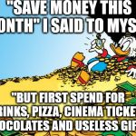 "Scrooge McDuck Meme | ""SAVE MONEY THIS MONTH"" I SAID TO MYSELF ""BUT FIRST SPEND FOR DRINKS, PIZZA, CINEMA TICKETS, CHOCOLATES AND USELESS GIFTS"" 