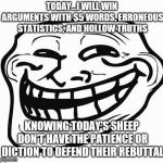 From the safety of my moms upper middle class basement | TODAY...I WILL WIN ARGUMENTS WITH $5 WORDS, ERRONEOUS STATISTICS, AND HOLLOW TRUTHS KNOWING TODAY'S SHEEP DON'T HAVE THE PATIENCE OR DICTION | image tagged in trollface | made w/ Imgflip meme maker