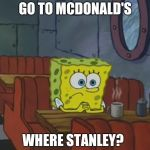 Spongebob Waiting | GO TO MCDONALD'S WHERE STANLEY? | image tagged in spongebob waiting | made w/ Imgflip meme maker