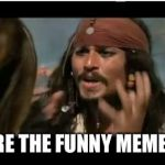 Why Is The Rum Gone Meme | WHY ARE THE FUNNY MEMES GONE | image tagged in memes,why is the rum gone | made w/ Imgflip meme maker