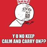 Y U NO KEEP CALM AND CARRY ON