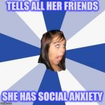 Annoying Facebook Girl Meme | TELLS ALL HER FRIENDS SHE HAS SOCIAL ANXIETY | image tagged in memes,annoying facebook girl | made w/ Imgflip meme maker