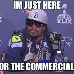 Marshawn Lynch | IM JUST HERE FOR THE COMMERCIALS | image tagged in marshawn lynch | made w/ Imgflip meme maker
