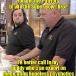 pawn stars rebuttal | You bet the Patriots to win the Super Bowl, bro? I'd better call in my buddy who's an expert on medicating hopeless psychotics | image tagged in pawn stars rebuttal | made w/ Imgflip meme maker