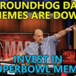 Things happening - the lifeblood of memes... :) | GROUNDHOG DAY MEMES ARE DOWN INVEST IN SUPERBOWL MEMES | image tagged in memes,mad money jim cramer,superbowl,trends | made w/ Imgflip meme maker
