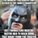 Shocked Batman | THE MOMENT YOU REALIZE THAT ALFRED IS THE FAMILY CHAUFFEUR BUT THOMAS AND MARTHA WAYNE HAD TO WALK HOME THAT NIGHT FROM THE THEATER. | image tagged in shocked batman | made w/ Imgflip meme maker