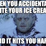 Cold | WHEN YOU ACCIDENTALLY BITE YOUR ICE CREAM AND IT HITS YOU HARD | image tagged in cold,funny,memes,ice cream,teeth,memelord344 | made w/ Imgflip meme maker