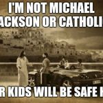 Jesus Talking To Cool Dude Meme | I'M NOT MICHAEL JACKSON OR CATHOLIC YOUR KIDS WILL BE SAFE HERE | image tagged in memes,jesus talking to cool dude | made w/ Imgflip meme maker