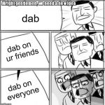 Alright Gentlemen We Need A New Idea Meme | dab dab on ur friends dab on everyone | image tagged in memes,alright gentlemen we need a new idea | made w/ Imgflip meme maker
