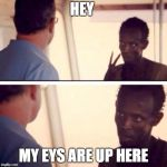 Captain Phillips - I'm The Captain Now Meme | HEY MY EYS ARE UP HERE | image tagged in memes,captain phillips - i'm the captain now | made w/ Imgflip meme maker