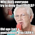 Old Lady Licking Popsicle | Why does everyone try to deny that I'm OLD? Old age isn't a punishment.  You EARN it. | image tagged in old lady licking popsicle | made w/ Imgflip meme maker