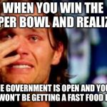 tom brady crying | WHEN YOU WIN THE SUPER BOWL AND REALIZE.... THE GOVERNMENT IS OPEN AND YOUR TEAM WON'T BE GETTING A FAST FOOD BUFFET. | image tagged in tom brady crying,superbowl,president trump,patriots,nfl memes,football | made w/ Imgflip meme maker