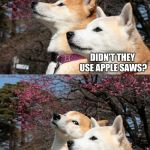 Cutting-edge indeed | DID YOU HEAR ABOUT THE NEW CUTTING-EDGE iPHONE? DIDN'T THEY USE APPLE SAWS? | image tagged in bad pun dogs,memes,funny,puns | made w/ Imgflip meme maker