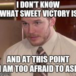 Afraid To Ask Andy (Closeup) Meme | I DON'T KNOW WHAT SWEET VICTORY IS AND AT THIS POINT I AM TOO AFRAID TO ASK | image tagged in memes,afraid to ask andy closeup,AdviceAnimals | made w/ Imgflip meme maker