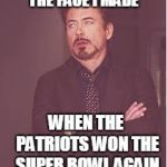 tony stark | THE FACE I MADE WHEN THE PATRIOTS WON THE SUPER BOWL AGAIN | image tagged in tony stark | made w/ Imgflip meme maker
