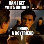 The latest crazy  | CAN I GET YOU A DRINK? I HAVE A BOYFRIEND | image tagged in di caprio inception | made w/ Imgflip meme maker