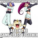 Team Rocket Meme | WHEN YOU AND YOUR GROUP OF FRIENDS ARE IN THE SAME CLASS TOGETHER | image tagged in memes,team rocket | made w/ Imgflip meme maker