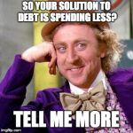 Willy Wonka Blank | SO YOUR SOLUTION TO DEBT IS SPENDING LESS? TELL ME MORE | image tagged in willy wonka blank | made w/ Imgflip meme maker