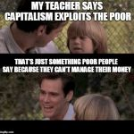 Liar Liar my teacher says | MY TEACHER SAYS CAPITALISM EXPLOITS THE POOR THAT'S JUST SOMETHING POOR PEOPLE SAY BECAUSE THEY CAN'T MANAGE THEIR MONEY | image tagged in liar liar my teacher says | made w/ Imgflip meme maker