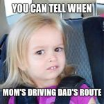 Confused Little Girl | YOU CAN TELL WHEN MOM'S DRIVING DAD'S ROUTE | image tagged in confused little girl | made w/ Imgflip meme maker
