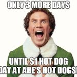 Buddy the elf excited | ONLY 3 MORE DAYS UNTIL $1 HOT DOG DAY AT ABE'S HOT DOGS!! | image tagged in buddy the elf excited | made w/ Imgflip meme maker