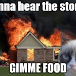 Burn Kitty Meme | Wanna hear the story?! GIMME FOOD | image tagged in memes,burn kitty,grumpy cat | made w/ Imgflip meme maker