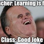 Small Face Romney Meme | Teacher: Learning is fun! Class: Good Joke | image tagged in memes,small face romney | made w/ Imgflip meme maker