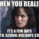 Bad Wife Worse Mom Meme | WHEN YOU REALISE IT'S A FEW DAYS UNTIL SCHOOL HOLIDAYS START | image tagged in memes,bad wife worse mom | made w/ Imgflip meme maker