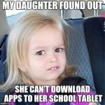 Confused Little Girl | MY DAUGHTER FOUND OUT SHE CAN'T DOWNLOAD APPS TO HER SCHOOL TABLET | image tagged in confused little girl | made w/ Imgflip meme maker