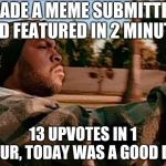 Today Was A Good Day | MADE A MEME SUBMITTED AND FEATURED IN 2 MINUTES 13 UPVOTES IN 1 HOUR, TODAY WAS A GOOD DAY | image tagged in memes,today was a good day | made w/ Imgflip meme maker
