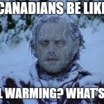 "Canadians be like, ""P-P-Please warm faster!"" 