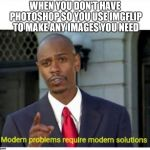 Modern problems require modern solutions | WHEN YOU DON'T HAVE PHOTOSHOP SO YOU USE IMGFLIP TO MAKE ANY IMAGES YOU NEED | image tagged in modern problems,imgflip,photoshop,modern problems require modern solutions | made w/ Imgflip meme maker