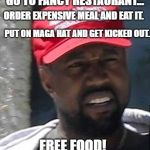 Tips on getting a free meal! | GO TO FANCY RESTAURANT... ORDER EXPENSIVE MEAL AND EAT IT. PUT ON MAGA HAT AND GET KICKED OUT. FREE FOOD! | image tagged in kanye maga,funny,funny memes | made w/ Imgflip meme maker
