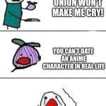 Sad life truth #74568, kids! | THIS ONION WON'T MAKE ME CRY! YOU CAN'T DATE AN ANIME CHARACTER IN REAL LIFE | image tagged in this onion won't make me cry,memes,anime girl,dating | made w/ Imgflip meme maker